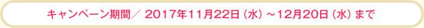 キャンペーン期間/2017年11月22日(水)~12月20日(水)まで