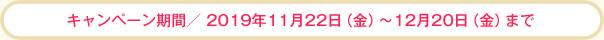 キャンペーン期間/2019年11月22日(金)~12月20日(金)まで
